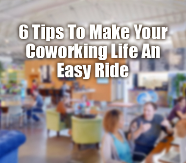 6 Tips To Make Your Coworking Life An Easy Ride