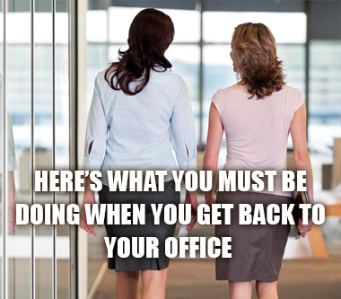 Here's What You Must Be Doing When You Get Back To Your Office